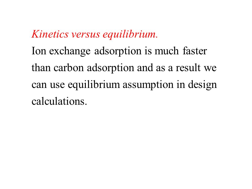 Kinetics versus equilibrium. Ion exchange adsorption is much faster than carbon adsorption and as a result we can use equilibrium assumption in design