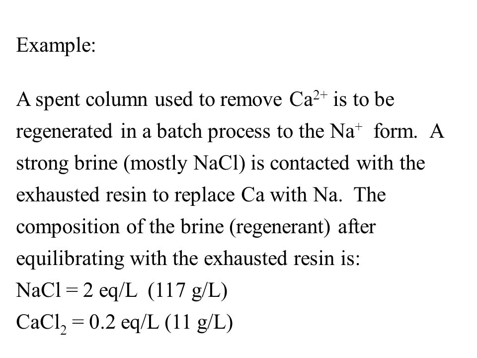 Example: A spent column used to remove Ca 2+ is to be regenerated in a batch process to the Na + form. A strong brine (mostly NaCl) is contacted with