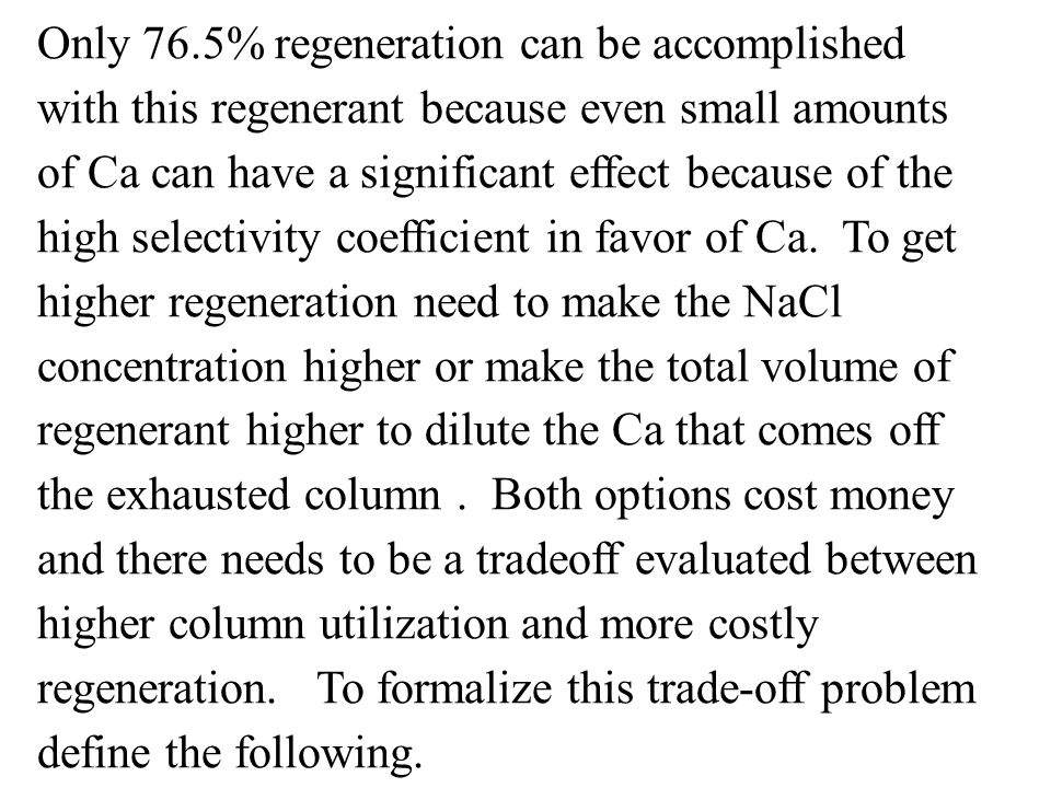 Only 76.5% regeneration can be accomplished with this regenerant because even small amounts of Ca can have a significant effect because of the high se