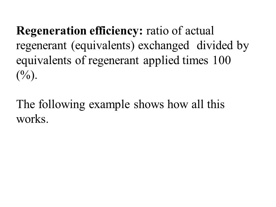 Regeneration efficiency: ratio of actual regenerant (equivalents) exchanged divided by equivalents of regenerant applied times 100 (%). The following