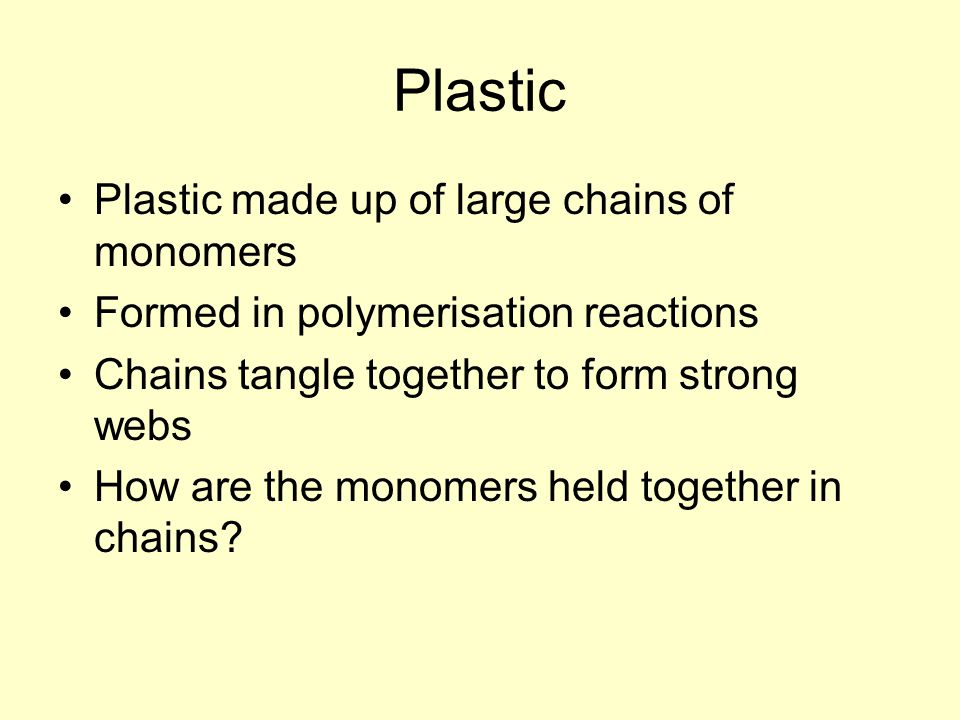 Plastic Plastic made up of large chains of monomers Formed in polymerisation reactions Chains tangle together to form strong webs How are the monomers held together in chains