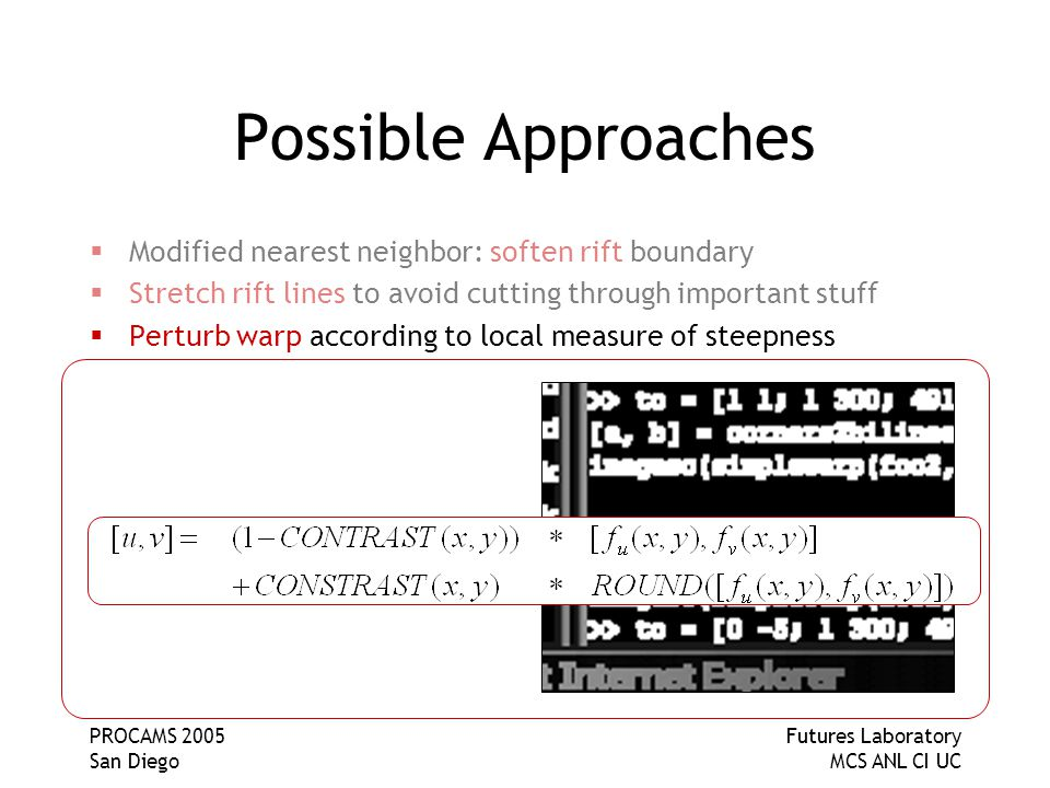 PROCAMS 2005 San Diego Futures Laboratory MCS ANL CI UC Possible Approaches  Modified nearest neighbor: soften rift boundary  Stretch rift lines to avoid cutting through important stuff  Perturb warp according to local measure of steepness  Minimize an energy function that includes terms reflecting affinity of features for pixel boundaries and gives weight to keeping proximal features together  Crystallize pixel values around nucleation centers related to locations of high-contrast features in the image  Segment the image into unwarpable islands of content
