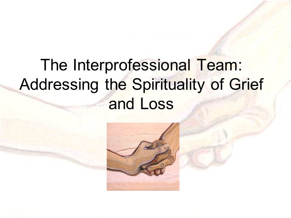 The Interprofessional Team: Addressing the Spirituality of Grief and Loss