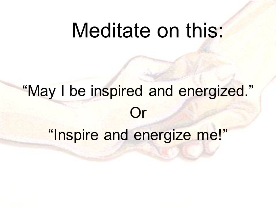 Meditate on this: May I be inspired and energized. Or Inspire and energize me!