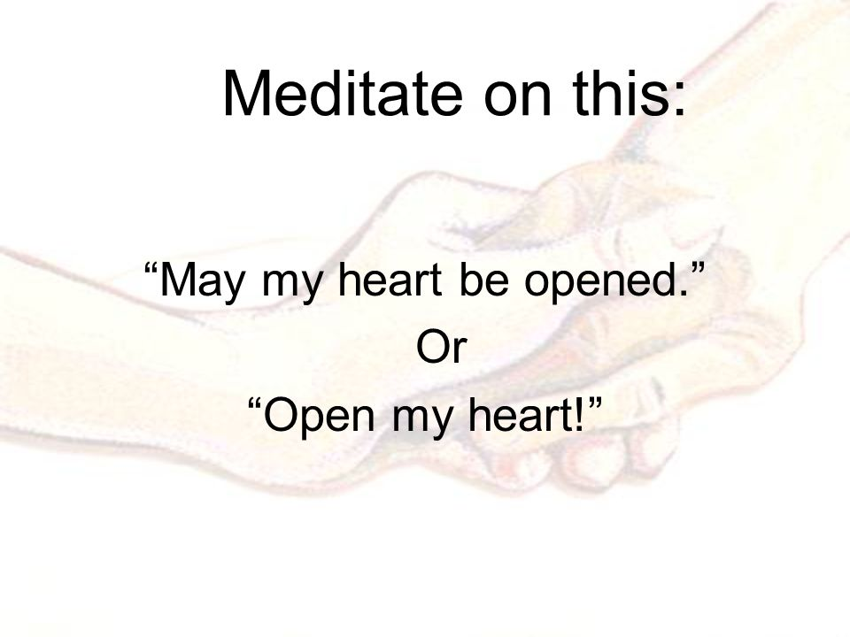 Meditate on this: May my heart be opened. Or Open my heart!
