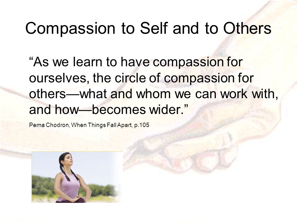 Compassion to Self and to Others As we learn to have compassion for ourselves, the circle of compassion for others—what and whom we can work with, and how—becomes wider. Pema Chodron, When Things Fall Apart, p.105