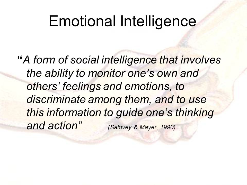 Emotional Intelligence A form of social intelligence that involves the ability to monitor one's own and others' feelings and emotions, to discriminate among them, and to use this information to guide one's thinking and action (Salovey & Mayer, 1990).