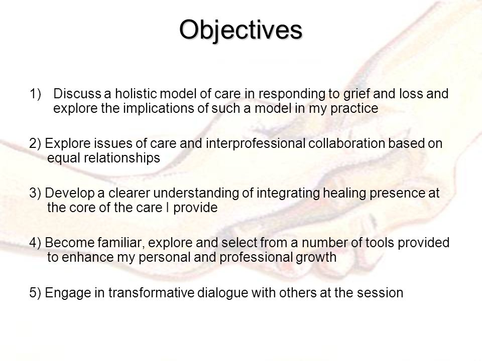 Objectives 1)Discuss a holistic model of care in responding to grief and loss and explore the implications of such a model in my practice 2) Explore issues of care and interprofessional collaboration based on equal relationships 3) Develop a clearer understanding of integrating healing presence at the core of the care I provide 4) Become familiar, explore and select from a number of tools provided to enhance my personal and professional growth 5) Engage in transformative dialogue with others at the session
