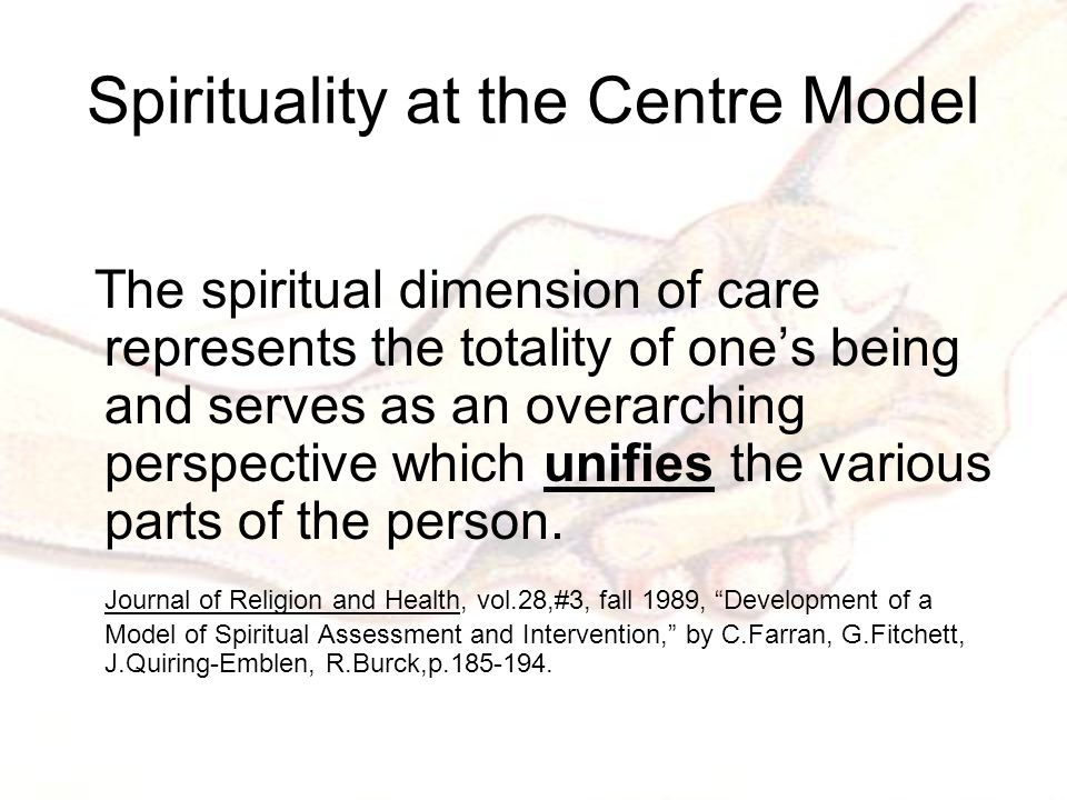 Spirituality at the Centre Model The spiritual dimension of care represents the totality of one's being and serves as an overarching perspective which unifies the various parts of the person.