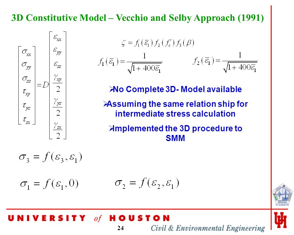 24 3D Constitutive Model – Vecchio and Selby Approach (1991)  No Complete 3D- Model available  Assuming the same relation ship for intermediate stress calculation  Implemented the 3D procedure to SMM