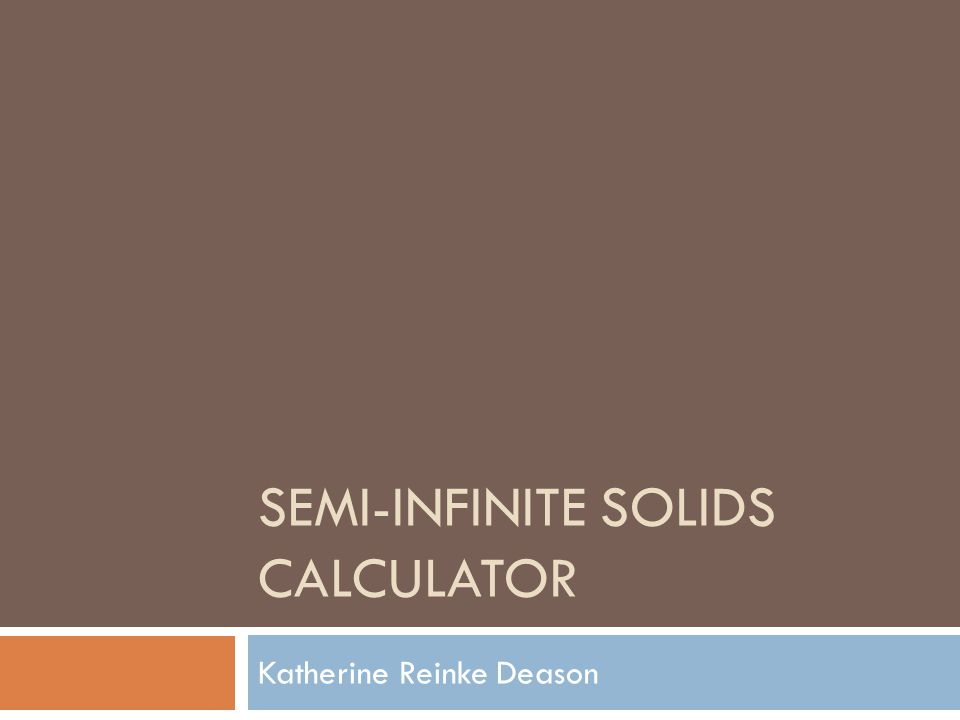 SEMI-INFINITE SOLIDS CALCULATOR Katherine Reinke Deason