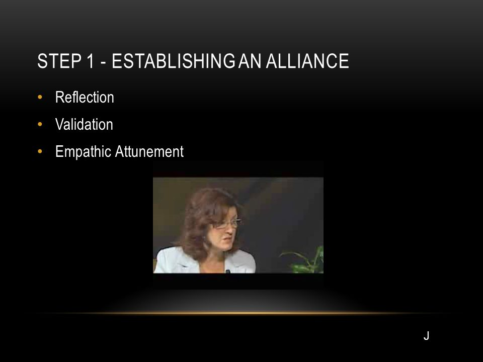 STEP 1 - ESTABLISHING AN ALLIANCE Reflection Validation Empathic Attunement J