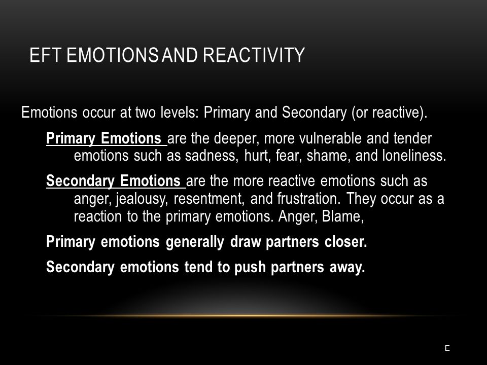 EFT EMOTIONS AND REACTIVITY Emotions occur at two levels: Primary and Secondary (or reactive).