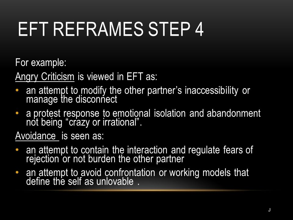 EFT REFRAMES STEP 4 For example: Angry Criticism is viewed in EFT as: an attempt to modify the other partner's inaccessibility or manage the disconnect a protest response to emotional isolation and abandonment not being crazy or irrational .
