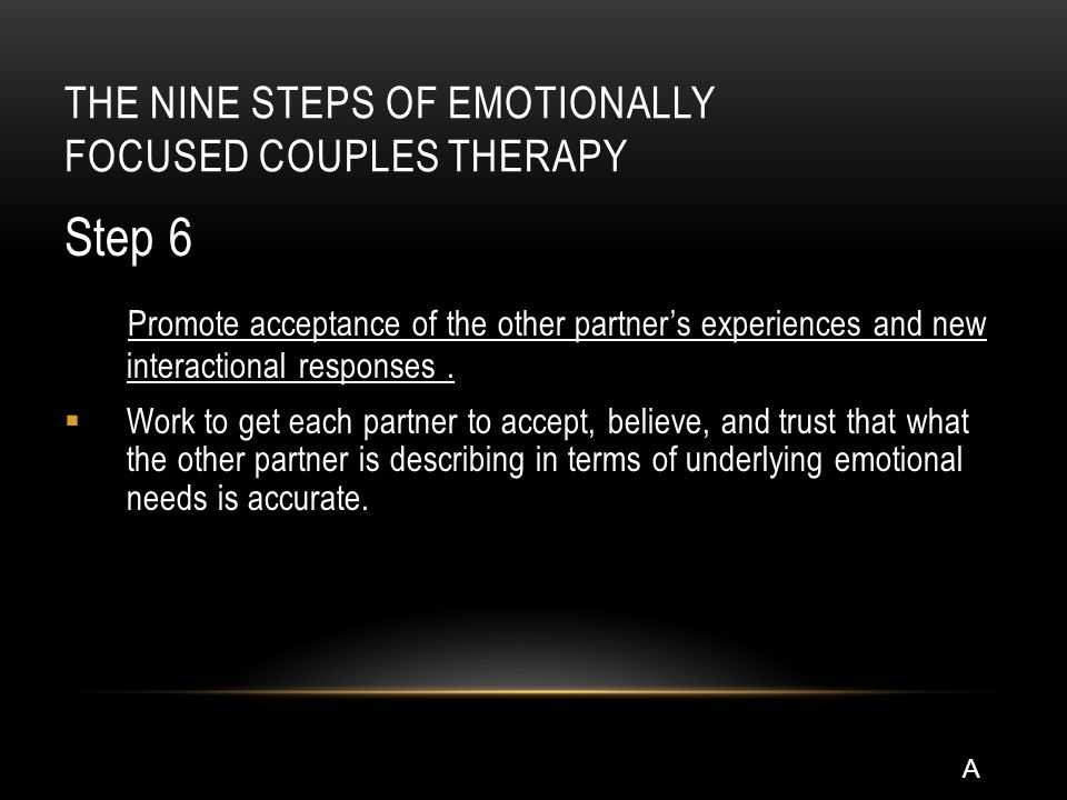 THE NINE STEPS OF EMOTIONALLY FOCUSED COUPLES THERAPY Step 6 Promote acceptance of the other partner's experiences and new interactional responses.