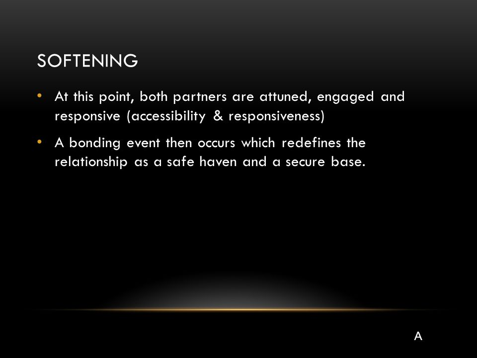 SOFTENING At this point, both partners are attuned, engaged and responsive (accessibility & responsiveness) A bonding event then occurs which redefines the relationship as a safe haven and a secure base.