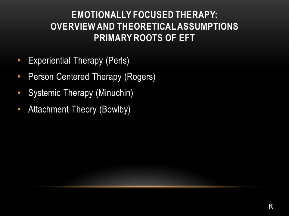 EMOTIONALLY FOCUSED THERAPY: OVERVIEW AND THEORETICAL ASSUMPTIONS PRIMARY ROOTS OF EFT Experiential Therapy (Perls) Person Centered Therapy (Rogers) Systemic Therapy (Minuchin) Attachment Theory (Bowlby) K
