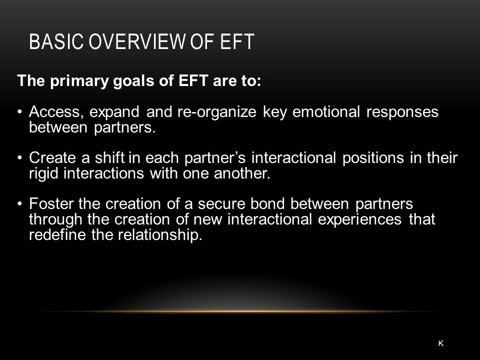 BASIC OVERVIEW OF EFT The primary goals of EFT are to: Access, expand and re-organize key emotional responses between partners. Create a shift in each