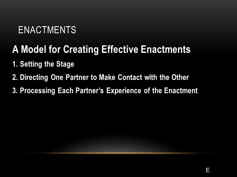 ENACTMENTS A Model for Creating Effective Enactments 1. Setting the Stage 2. Directing One Partner to Make Contact with the Other 3. Processing Each P