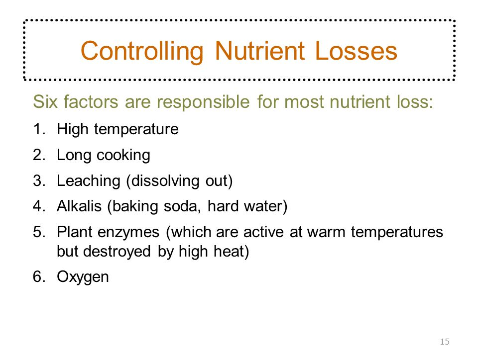 Controlling Nutrient Losses Six factors are responsible for most nutrient loss: 1.High temperature 2.Long cooking 3.Leaching (dissolving out) 4.Alkali