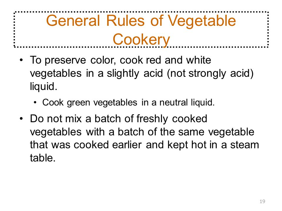 General Rules of Vegetable Cookery To preserve color, cook red and white vegetables in a slightly acid (not strongly acid) liquid. Cook green vegetabl