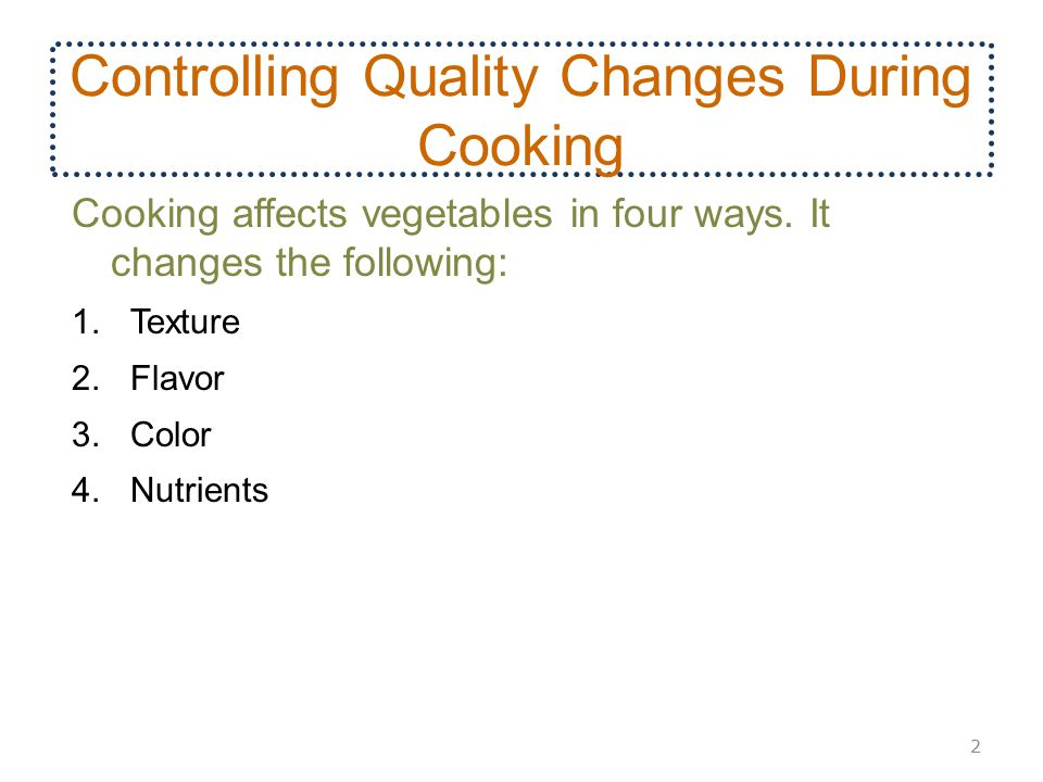 Controlling Quality Changes During Cooking Cooking affects vegetables in four ways. It changes the following: 1.Texture 2.Flavor 3.Color 4.Nutrients 2