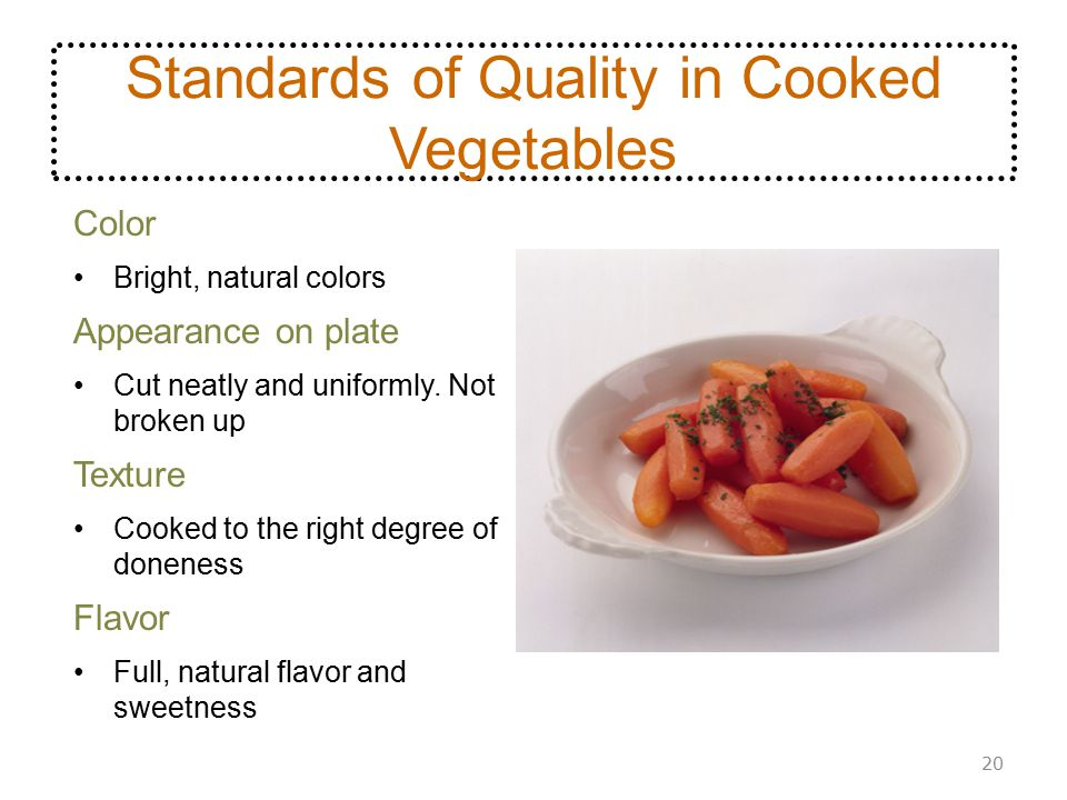 Standards of Quality in Cooked Vegetables Color Bright, natural colors Appearance on plate Cut neatly and uniformly. Not broken up Texture Cooked to t