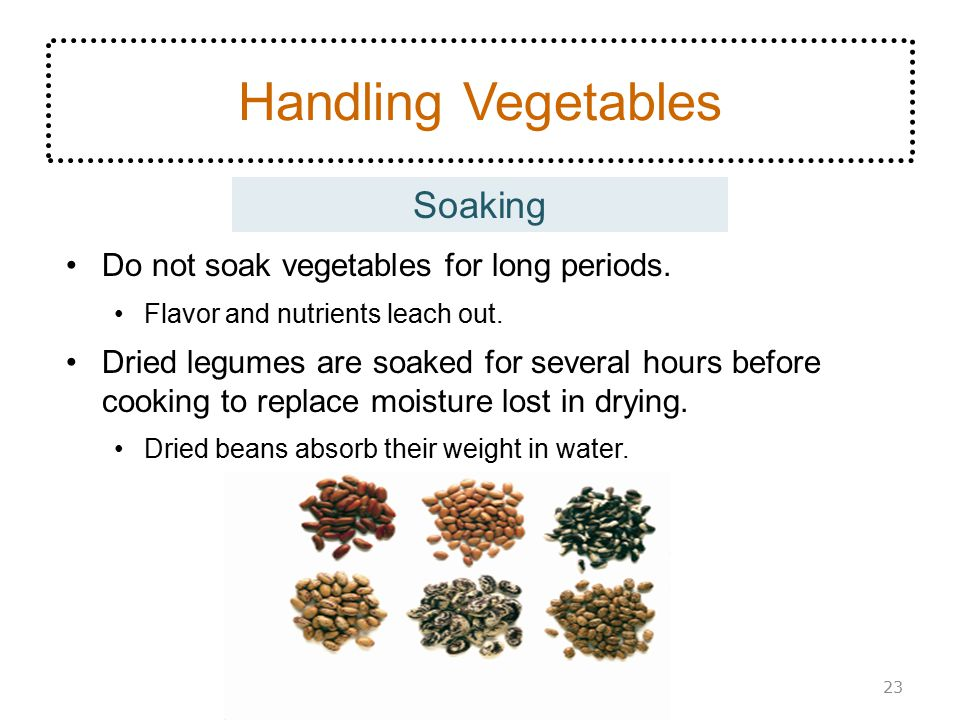 Soaking Handling Vegetables Do not soak vegetables for long periods. Flavor and nutrients leach out. Dried legumes are soaked for several hours before