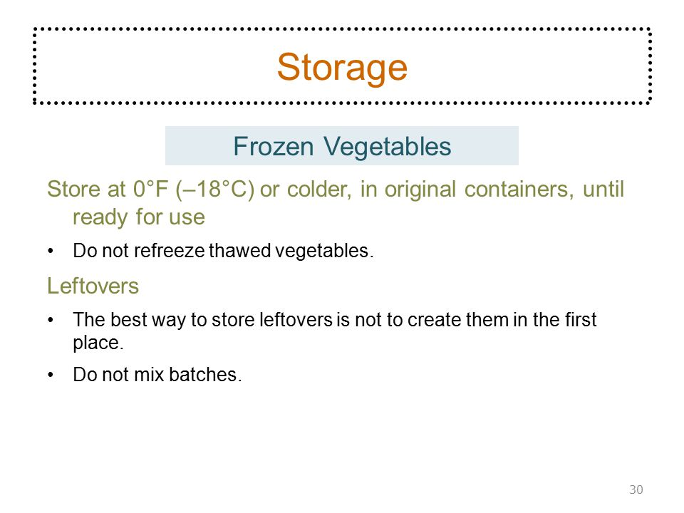 Frozen Vegetables Storage Store at 0°F (–18°C) or colder, in original containers, until ready for use Do not refreeze thawed vegetables. Leftovers The
