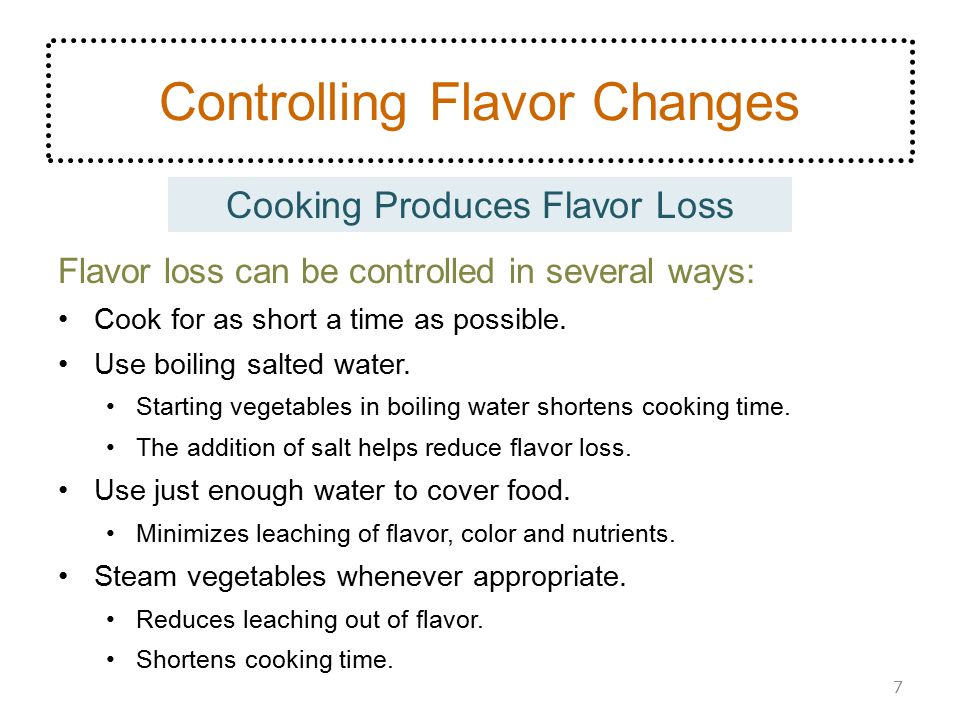 Controlling Flavor Changes Flavor loss can be controlled in several ways: Cook for as short a time as possible. Use boiling salted water. Starting veg