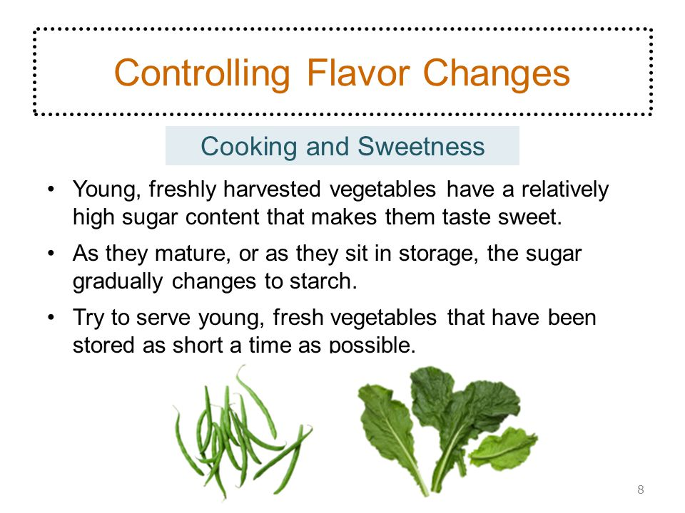 Cooking and Sweetness Controlling Flavor Changes Young, freshly harvested vegetables have a relatively high sugar content that makes them taste sweet.