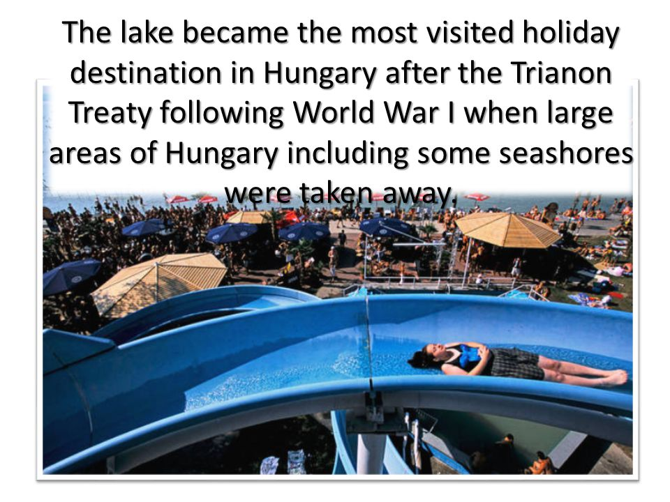 The lake became the most visited holiday destination in Hungary after the Trianon Treaty following World War I when large areas of Hungary including some seashores were taken away.