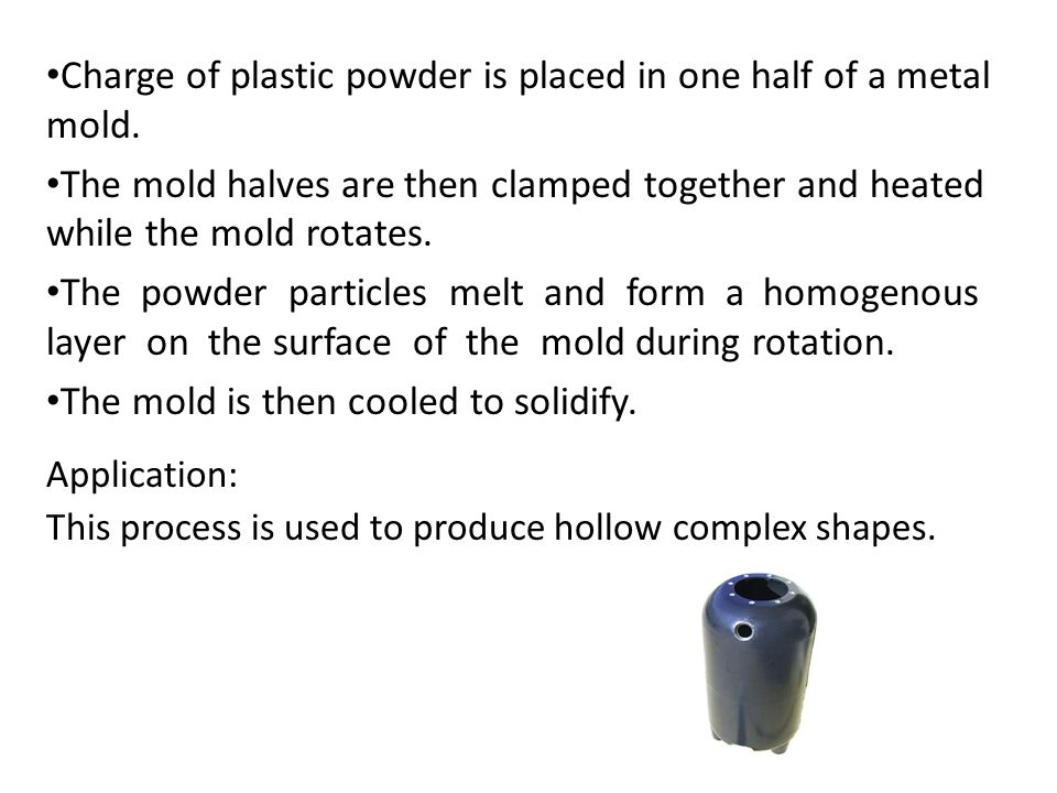 Application: This process is used to produce hollow complex shapes. Charge of plastic powder is placed in one half of a metal mold. The mold halves ar