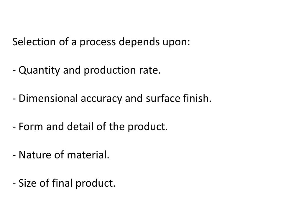 Selection of a process depends upon: - Quantity and production rate. - Dimensional accuracy and surface finish. - Form and detail of the product. - Na