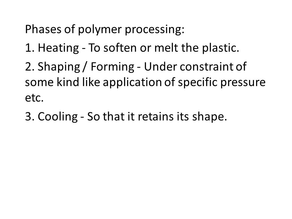 Phases of polymer processing: 1. Heating - To soften or melt the plastic. 2. Shaping / Forming - Under constraint of some kind like application of spe