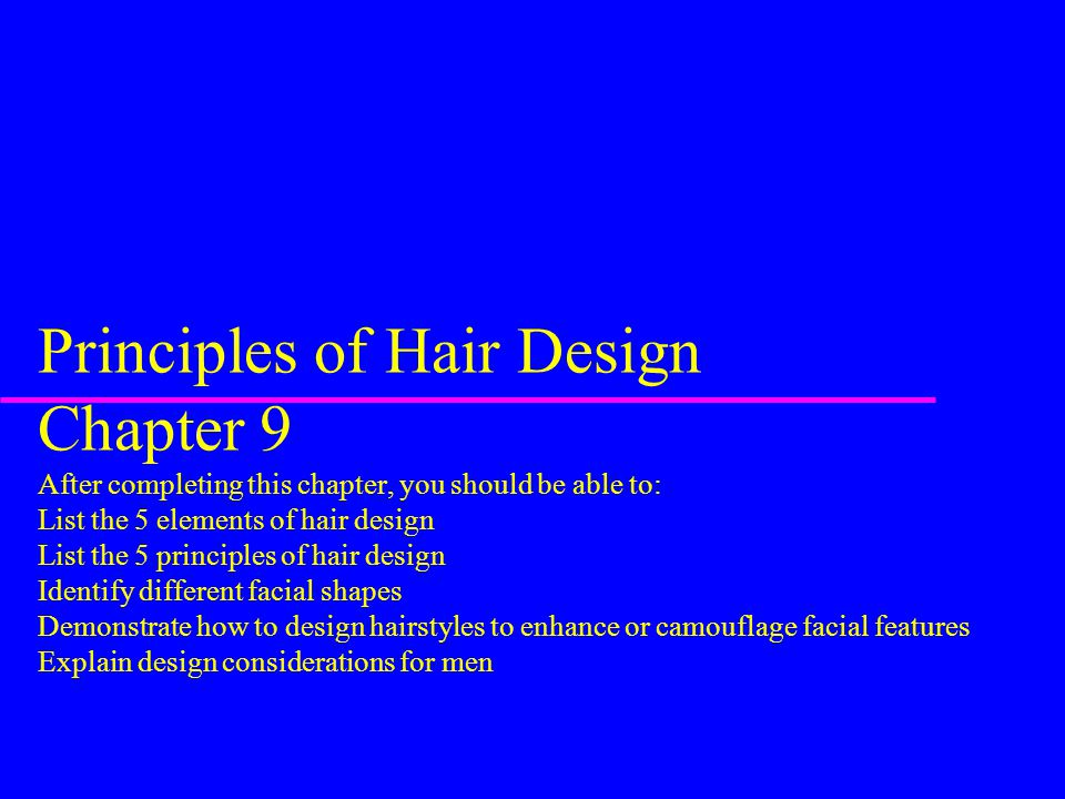 Principles of Hair Design Chapter 9 After completing this chapter, you should be able to: List the 5 elements of hair design List the 5 principles of