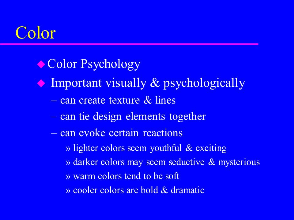 Color u Color Psychology u Important visually & psychologically –can create texture & lines –can tie design elements together –can evoke certain react