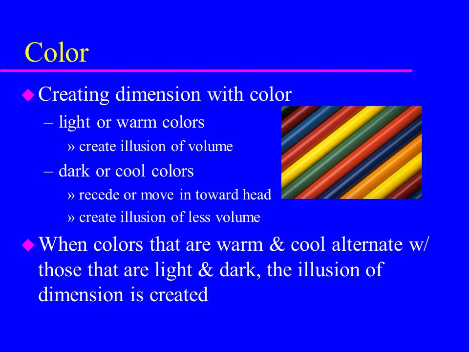 Color u Creating dimension with color –light or warm colors »create illusion of volume –dark or cool colors »recede or move in toward head »create ill