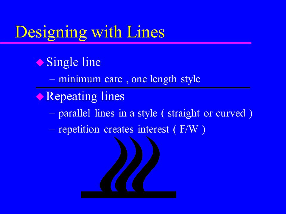 Designing with Lines u Contrasting lines –horizontal & vertical lines meet at a 90 degree angle –create a hard edge (client w/ strong personality) u Transitional lines –usually curved lines –used to blend & soften horizontal & vertical lines