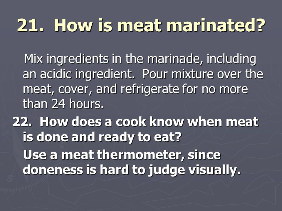 21. How is meat marinated? Mix ingredients in the marinade, including an acidic ingredient. Pour mixture over the meat, cover, and refrigerate for no