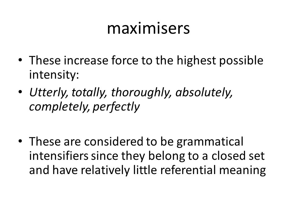 maximisers These increase force to the highest possible intensity: Utterly, totally, thoroughly, absolutely, completely, perfectly These are considered to be grammatical intensifiers since they belong to a closed set and have relatively little referential meaning