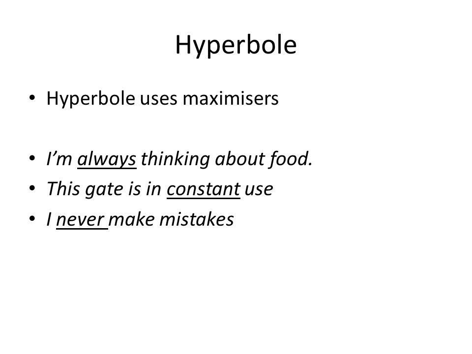 Hyperbole Hyperbole uses maximisers I'm always thinking about food.