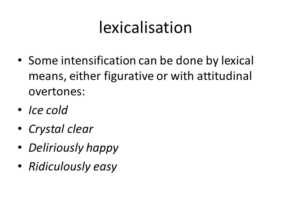 lexicalisation Some intensification can be done by lexical means, either figurative or with attitudinal overtones: Ice cold Crystal clear Deliriously happy Ridiculously easy
