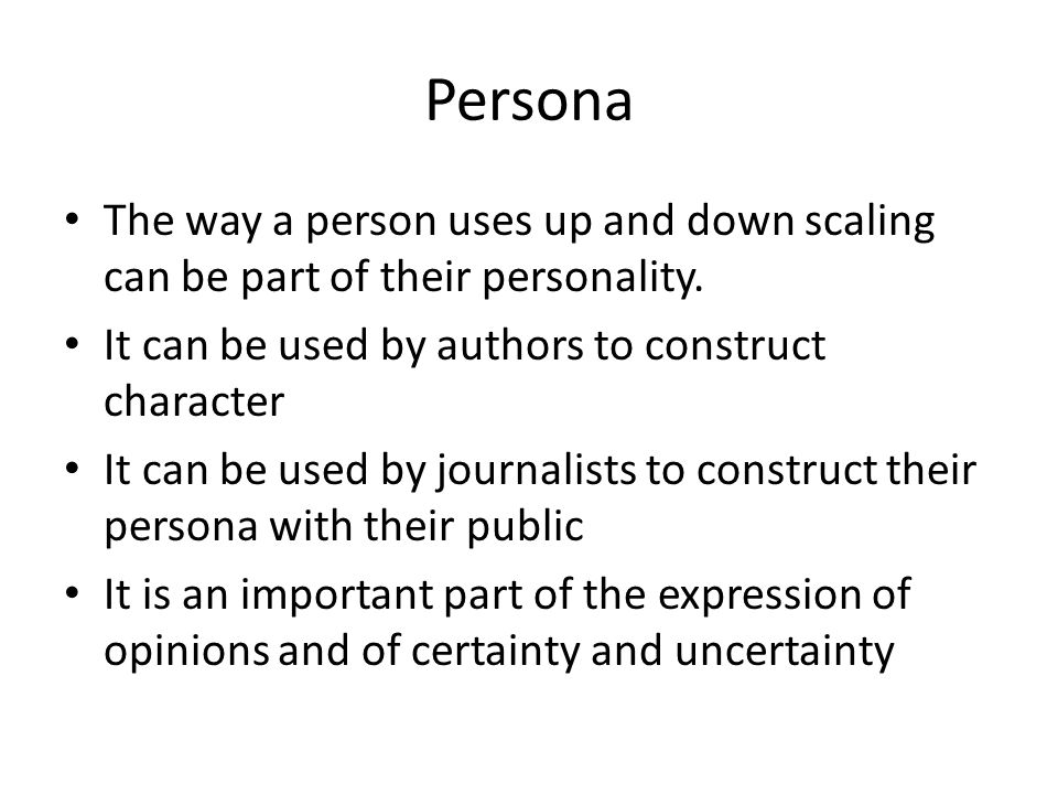 Persona The way a person uses up and down scaling can be part of their personality.