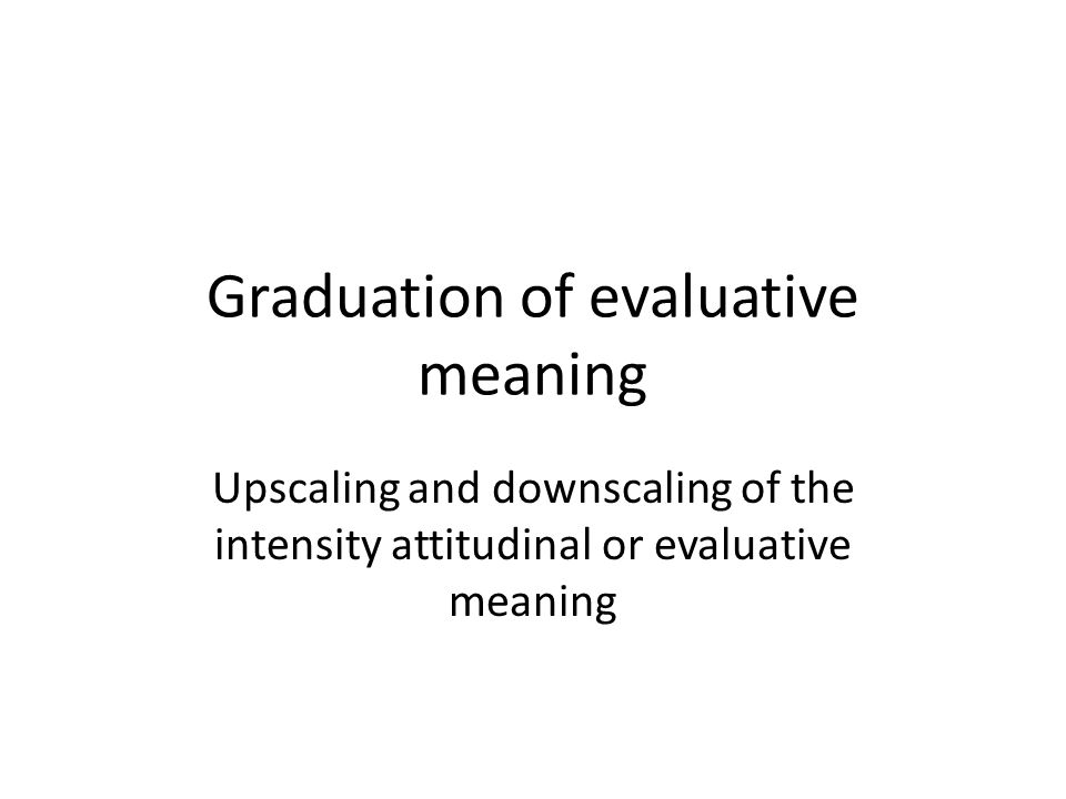 Graduation of evaluative meaning Upscaling and downscaling of the intensity attitudinal or evaluative meaning