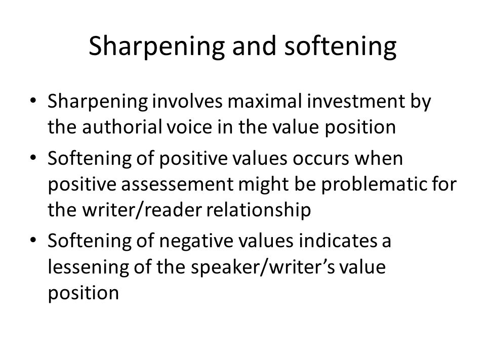 Sharpening and softening Sharpening involves maximal investment by the authorial voice in the value position Softening of positive values occurs when positive assessement might be problematic for the writer/reader relationship Softening of negative values indicates a lessening of the speaker/writer's value position