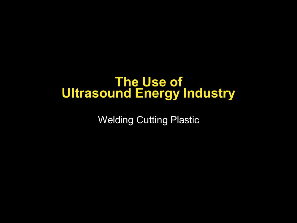 The Use of Ultrasound Energy Industry Welding Cutting Plastic