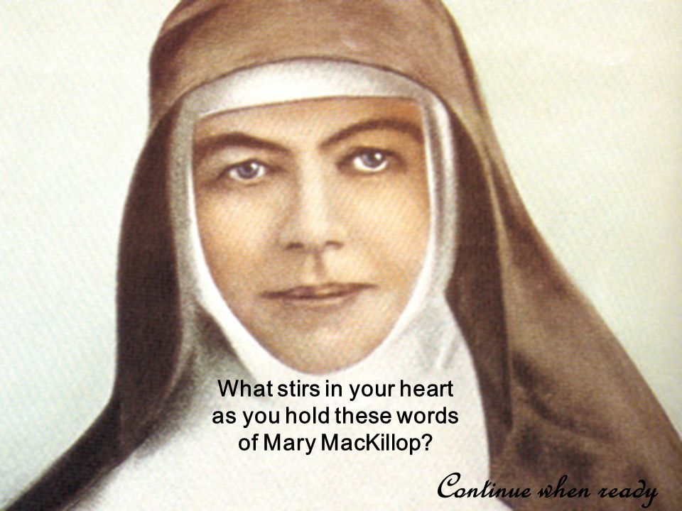 What stirs in your heart as you hold these words of Mary MacKillop Continue when ready