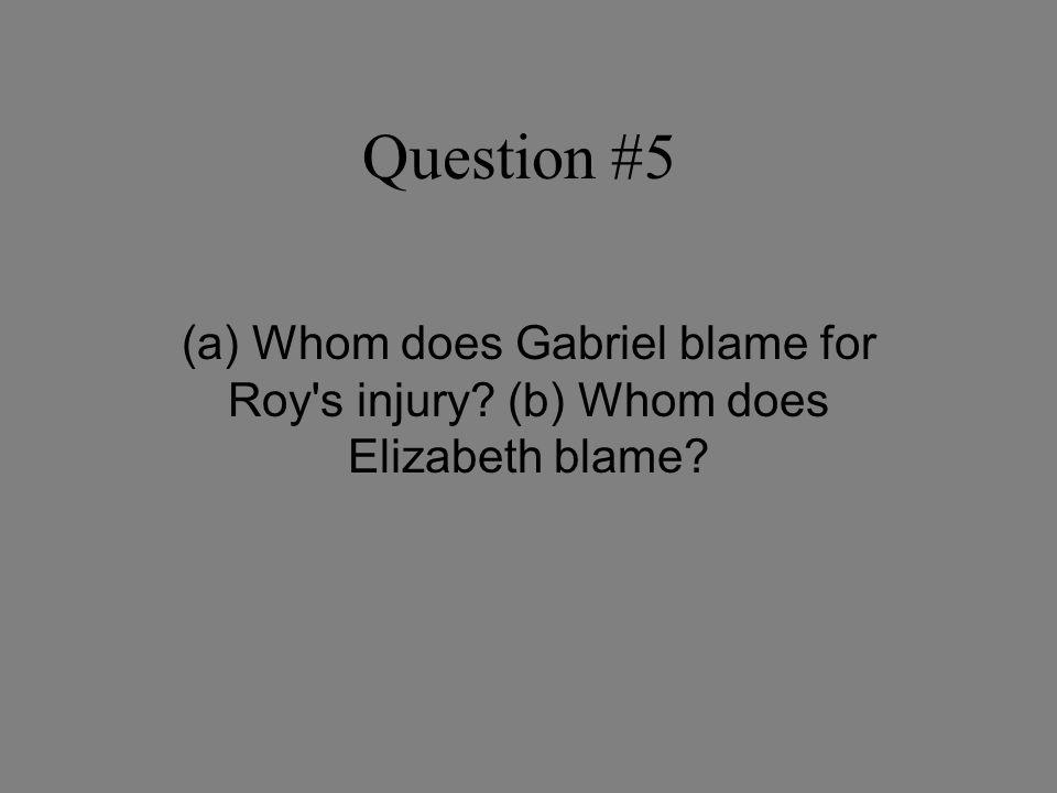 Question #5 (a) Whom does Gabriel blame for Roy s injury? (b) Whom does Elizabeth blame?