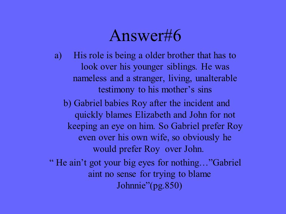 Answer#6 a)His role is being a older brother that has to look over his younger siblings. He was nameless and a stranger, living, unalterable testimony